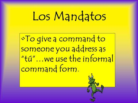 Los Mandatos To give a command to someone you address as tú…we use the informal command form.