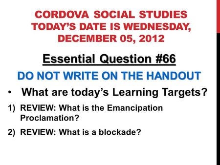 CORDOVA SOCIAL STUDIES TODAYS DATE IS WEDNESDAY, DECEMBER 05, 2012 Essential Question #66 DO NOT WRITE ON THE HANDOUT What are todays Learning Targets?