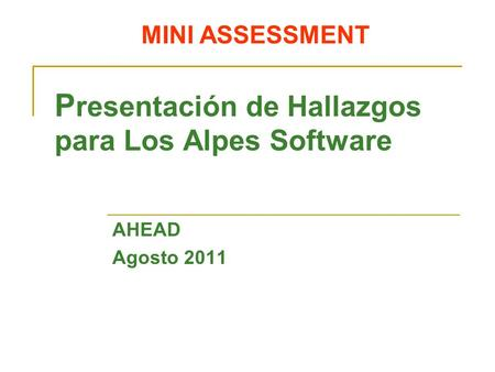 MINI ASSESSMENT P resentación de Hallazgos para Los Alpes Software AHEAD Agosto 2011.