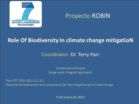 Proyecto ROBIN Role Of Biodiversity In climate change mitigatioN Coordinator: Dr. Terry Parr Collaborative Project (large scale integrating project) Topic.