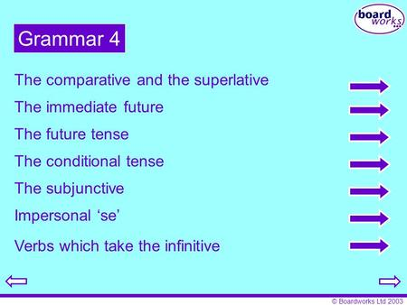 © Boardworks Ltd 2003 Grammar 4 The comparative and the superlative The immediate future The future tense The conditional tense The subjunctive Impersonal.