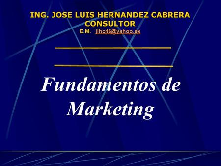 ING. JOSE LUIS HERNANDEZ CABRERA CONSULTOR E.M.  Fundamentos de Marketing.