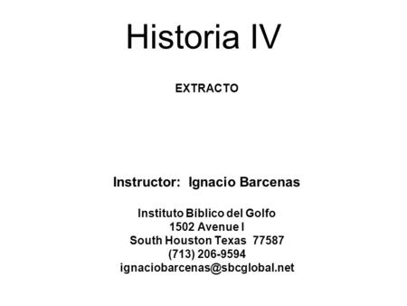 Historia IV EXTRACTO Instructor: Ignacio Barcenas Instituto Bíblico del Golfo 1502 Avenue I South Houston Texas 77587 (713) 206-9594