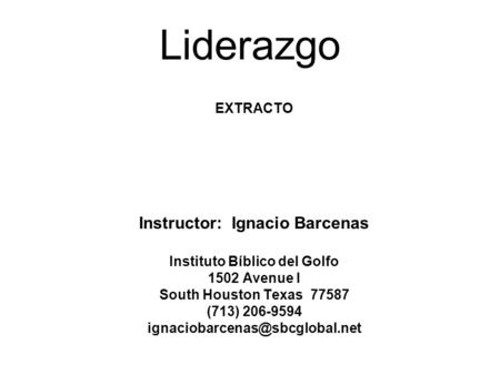 Liderazgo EXTRACTO Instructor: Ignacio Barcenas Instituto Bíblico del Golfo 1502 Avenue I South Houston Texas 77587 (713) 206-9594