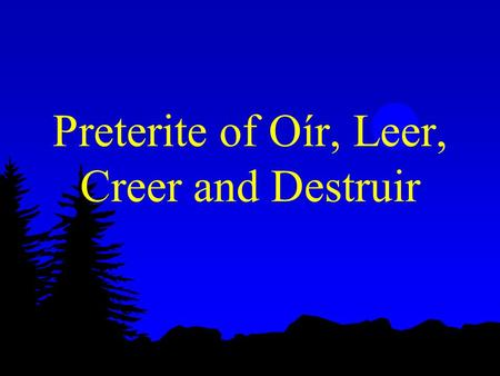 Preterite of Oír, Leer, Creer and Destruir Preterite of Oír, Leer, Creer, Destruir l Remember your -er/-ir preterite endings?? l í, iste, ió, imos, isteis,