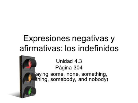 Expresiones negativas y afirmativas: los indefinidos Unidad 4.3 Página 304 (Saying some, none, something, nothing, somebody, and nobody)
