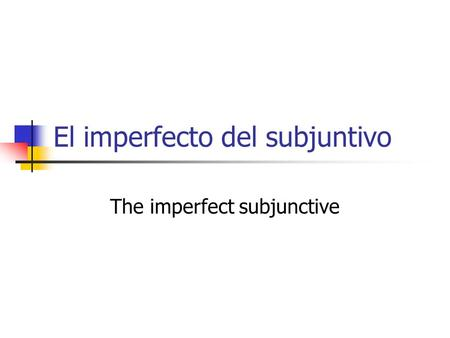 El imperfecto del subjuntivo The imperfect subjunctive.