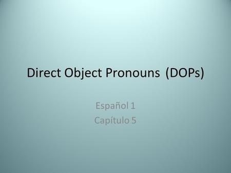 Direct Object Pronouns(DOPs) Español 1 Capítulo 5.