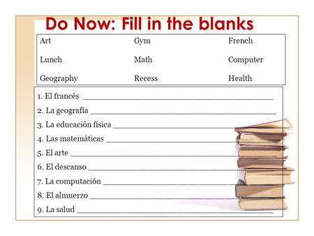 Do Now: Fill in the blanks ArtGym French Lunch MathComputer Geography Recess Health 1. El francés ______________________________________ 2. La geografía.