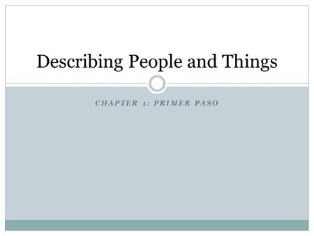 CHAPTER 1: PRIMER PASO Describing People and Things.
