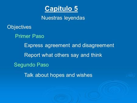 Capítulo 5 Nuestras leyendas Objectives Primer Paso Express agreement and disagreement Report what others say and think Segundo Paso Talk about hopes and.