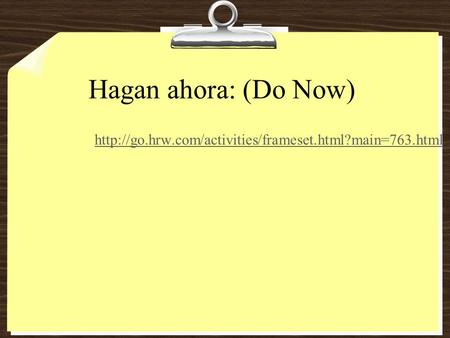 Hagan ahora: (Do Now) http://go.hrw.com/activities/frameset.html?main=763.html.