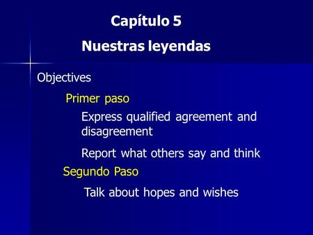 Capítulo 5 Nuestras leyendas Objectives Primer paso Express qualified agreement and disagreement Report what others say and think Segundo Paso Talk about.