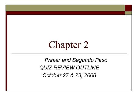 Chapter 2 Primer and Segundo Paso QUIZ REVIEW OUTLINE October 27 & 28, 2008.