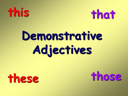 This that Demonstrative Adjectives those these.