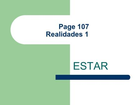 Page 107 Realidades 1 ESTAR The Verb Estar Estar is considered an IRREGULAR verb because it does not follow the pattern of Ar verb exactly. It means.