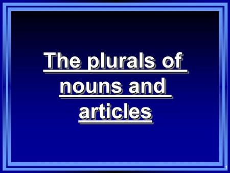 1 The plurals of nouns and articles The plurals of nouns and articles.