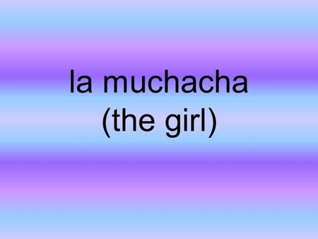 La muchacha (the girl). la muchacha ella el hermano (the brother)