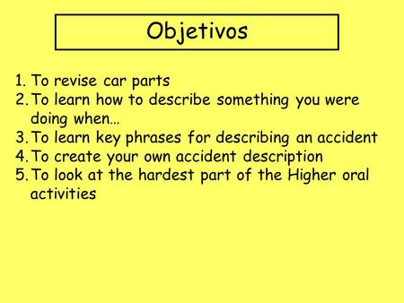 Objetivos 1.To revise car parts 2.To learn how to describe something you were doing when… 3.To learn key phrases for describing an accident 4.To create.