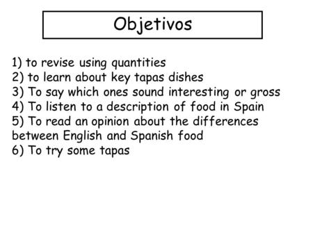 Objetivos 1) to revise using quantities 2) to learn about key tapas dishes 3) To say which ones sound interesting or gross 4) To listen to a description.