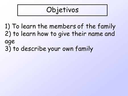 Objetivos 1) To learn the members of the family 2) to learn how to give their name and age 3) to describe your own family.