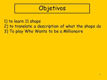 1 Objetivos 1) to learn 11 shops 2) to translate a description of what the shops do 3) To play Who Wants to be a Millionaire.