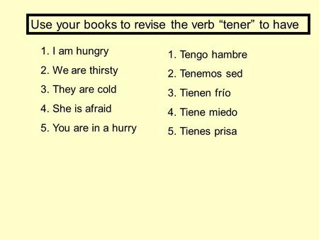 1.I am hungry 2.We are thirsty 3.They are cold 4.She is afraid 5.You are in a hurry 1.Tengo hambre 2.Tenemos sed 3.Tienen frío 4.Tiene miedo 5.Tienes prisa.