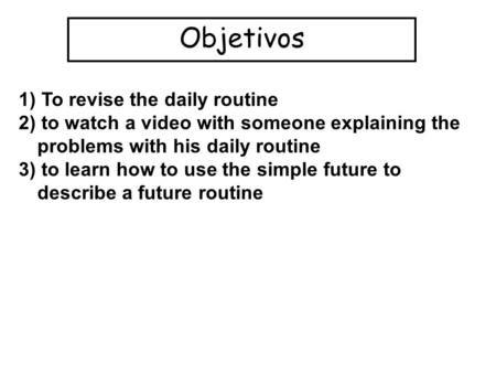 Objetivos 1) To revise the daily routine 2) to watch a video with someone explaining the problems with his daily routine 3) to learn how to use the simple.