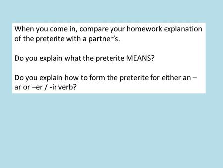 When you come in, compare your homework explanation of the preterite with a partners. Do you explain what the preterite MEANS? Do you explain how to form.