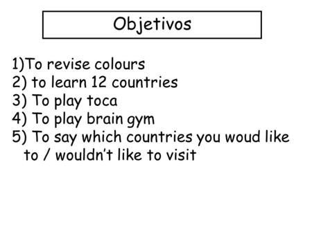 Objetivos 1)To revise colours 2) to learn 12 countries 3) To play toca 4) To play brain gym 5) To say which countries you woud like to / wouldnt like to.