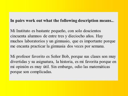 In pairs work out what the following description means... Mi Instituto es bastante pequeño, con solo doscientos cincuenta alumnos de entre tres y dieciocho.