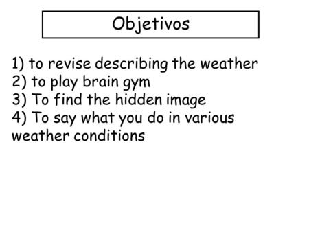 Objetivos 1) to revise describing the weather 2) to play brain gym 3) To find the hidden image 4) To say what you do in various weather conditions.