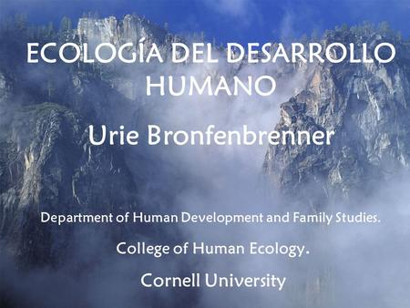 ECOLOGÍA DEL DESARROLLO HUMANO Urie Bronfenbrenner Department of Human Development and Family Studies. College of Human Ecology. Cornell University.