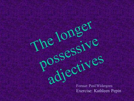 The longer possessive adjectives Format: Paul Widergren Exercise: Kathleen Pepin.