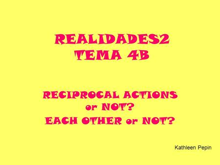 REALIDADES2 TEMA 4B RECIPROCAL ACTIONS or NOT? EACH OTHER or NOT? Kathleen Pepin.