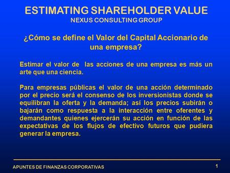APUNTES DE FINANZAS CORPORATIVAS ESTIMATING SHAREHOLDER VALUE NEXUS CONSULTING GROUP 1 ¿Cómo se define el Valor del Capital Accionario de una empresa?