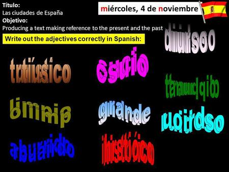 Título: Las ciudades de España Objetivo: Producing a text making reference to the present and the past miércoles, 4 de noviembre Write out the adjectives.