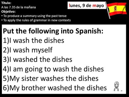 Put the following into Spanish: 1)I wash the dishes 2)I wash myself 3)I washed the dishes 4)I am going to wash the dishes 5)My sister washes the dishes.