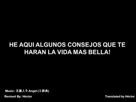 Translated by Héctor HE AQUI ALGUNOS CONSEJOS QUE TE HARAN LA VIDA MAS BELLA! Music: Angel ( ) Revised By: Héctor.