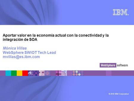 © 2010 IBM Corporation ® Aportar valor en la economía actual con la conectividad y la integración de SOA Mónica Villas WebSphere SWIOT Tech Lead
