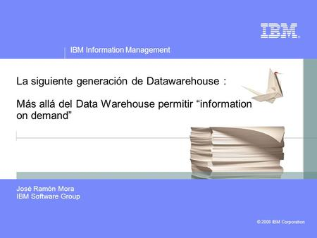 © 2008 IBM Corporation IBM Information Management La siguiente generación de Datawarehouse : Más allá del Data Warehouse permitir information on demand.