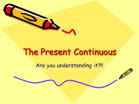 The Present Continuous Are you understanding it?!!