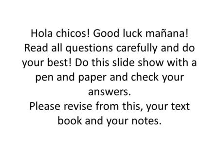 Hola chicos! Good luck mañana! Read all questions carefully and do your best! Do this slide show with a pen and paper and check your answers. Please revise.