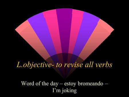 L.objective- to revise all verbs Word of the day – estoy bromeando – Im joking.