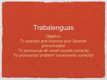 Trabalenguas Objetivo: To practise and improve your Spanish pronunciation To pronounce all vowel sounds correctly To pronounce 'problem' consonants correctly!