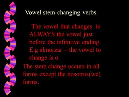 Vowel stem-changing verbs.. The vowel that changes is ALWAYS the vowel just before the infinitive ending. E.g almorzar – the vowel to change is o. The.