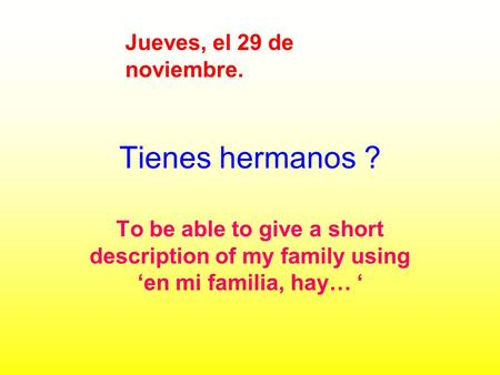 Tienes hermanos ? To be able to give a short description of my family using en mi familia, hay… Jueves, el 29 de noviembre.