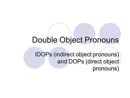 Double Object Pronouns IDOPs (indirect object pronouns) and DOPs (direct object pronouns)