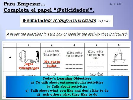 Para Empezar… Completa el papel ¡Felicidades!. Day 34 & 35 jugar videojuegos Todays Learning Objectives a)To talk about extracurricular activities b)Talk.