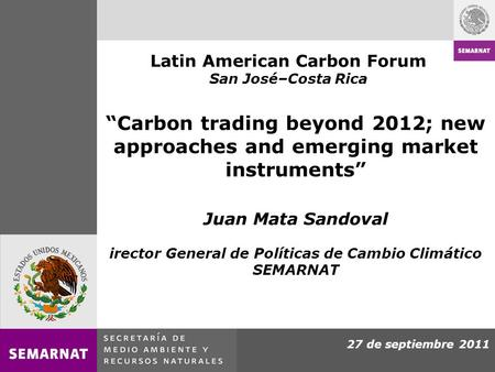 27 de septiembre 2011 Carbon trading beyond 2012; new approaches and emerging market instruments Juan Mata Sandoval irector General de Políticas de Cambio.